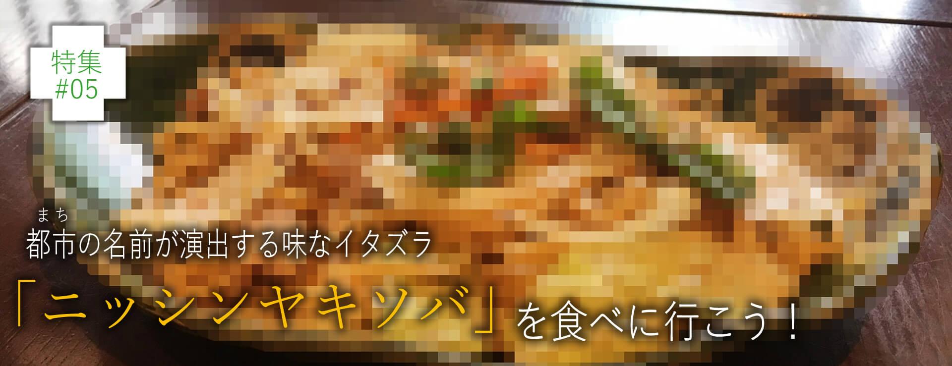 特集#05都市の名前が演出する味なイタズラ「ニッシンヤキソバ」を食べに行こう!